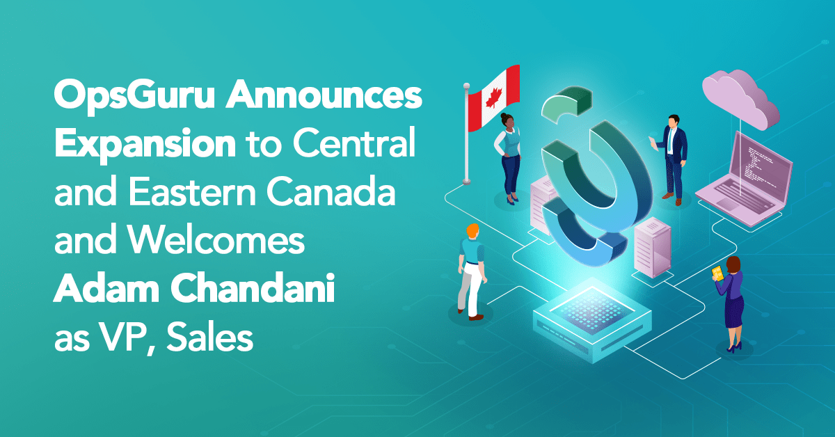 OpsGuru Announces Expansion to Central and Eastern Canada and Welcomes Adam Chandani as VP, Sales