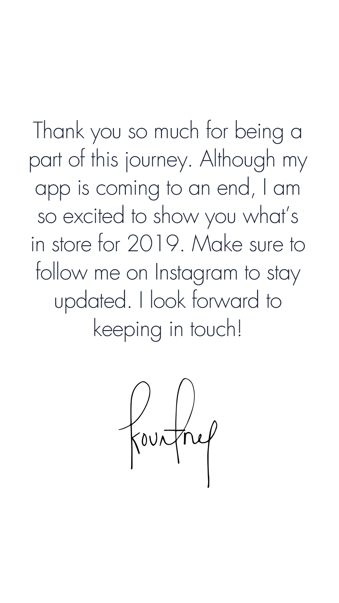 Thank you so much for being a part of this journey. Although my app is coming to an end, I am so excited to show you what's in store for 2019. Make sure to follow me on Instagram to stay updated. I look forward to keeping in touch!