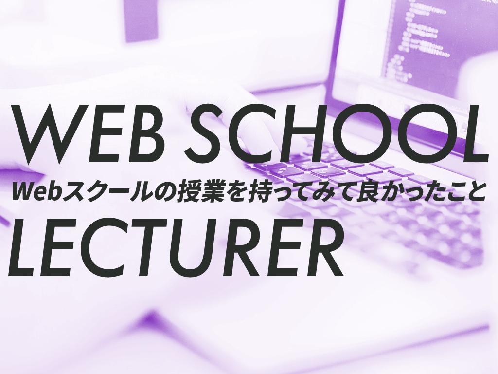 WEB SCHOOL LECTURER Webスクールの授業を持ってみて良かったこと