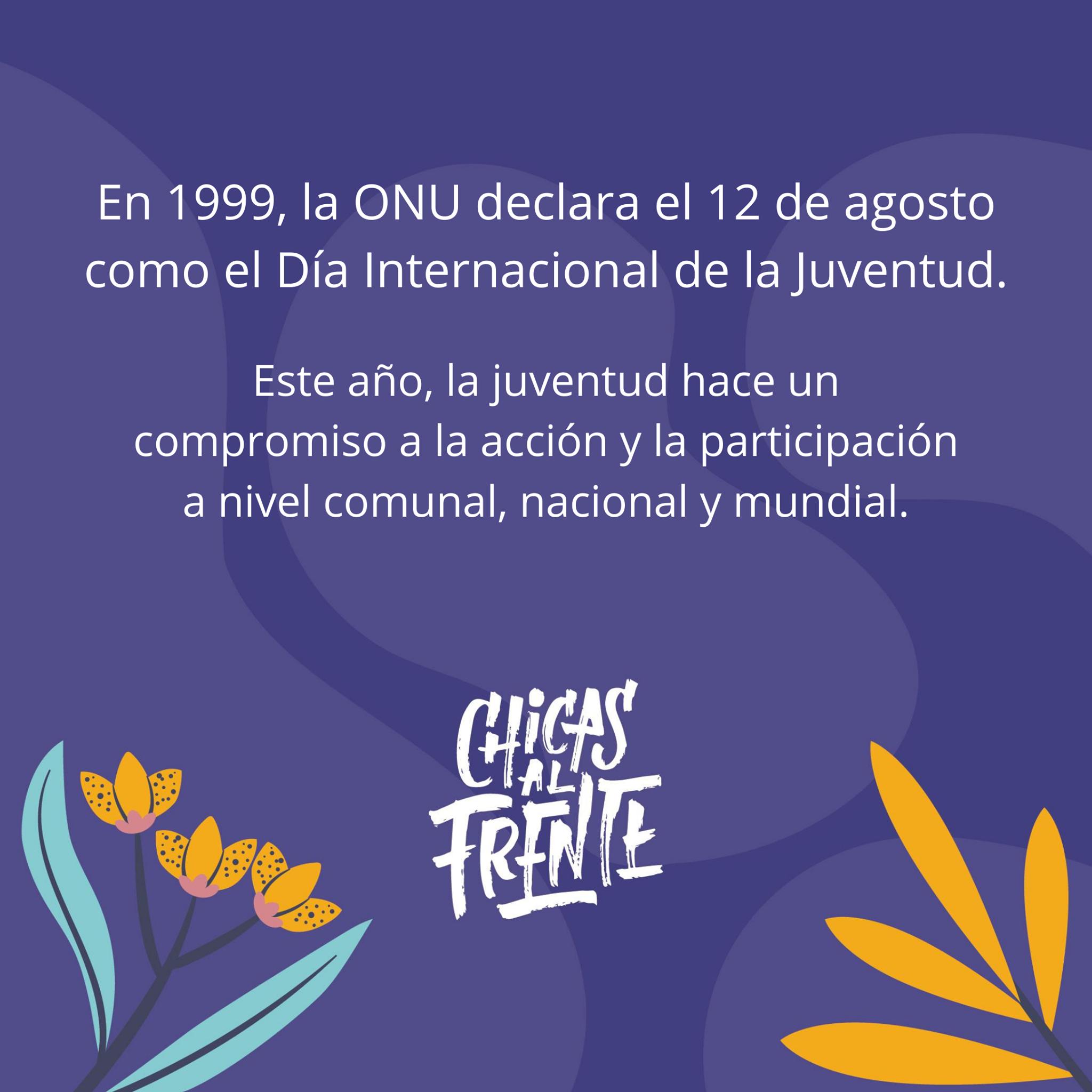 En 1999, la ONU declara el 12 de agosto como el Día Internacional de la Juventud.  Este año, la juventud hace un compromiso a la acción y la participación a nivel comunal, nacional y mundial.  Chicas al Frente.