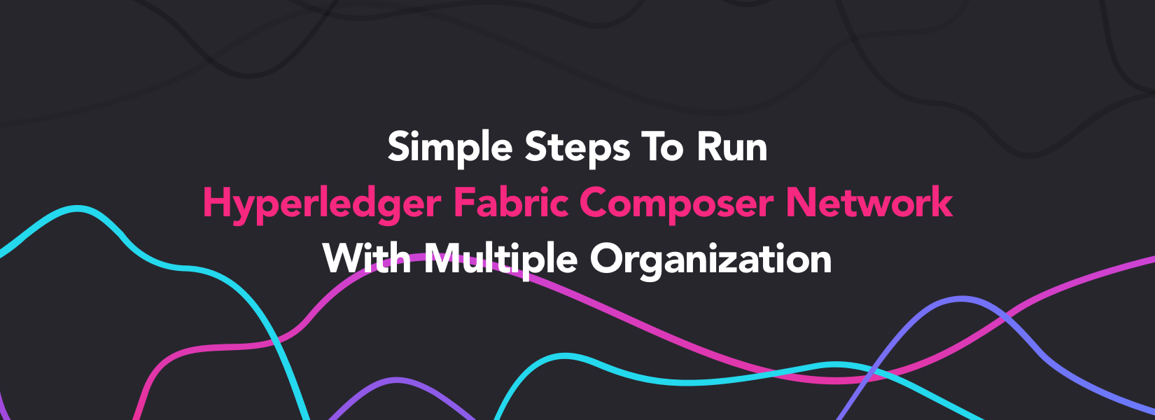 Simple Steps To Run Hyperledger Fabric Composer Network With Multiple Organization