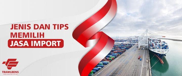 Jenis & Tips Memilih Jasa Import