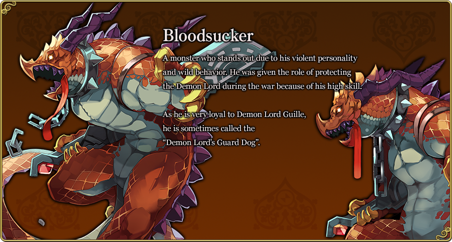 "Bloodsucker A monster who stands out due to his violent personality and wild behavior. He was given the role of protecting the Demon Lord during the war because of his high skill. As he is very loyal to Demon Lord Guille, he is sometimes called the ""Demon Lord's Guard Dog""."