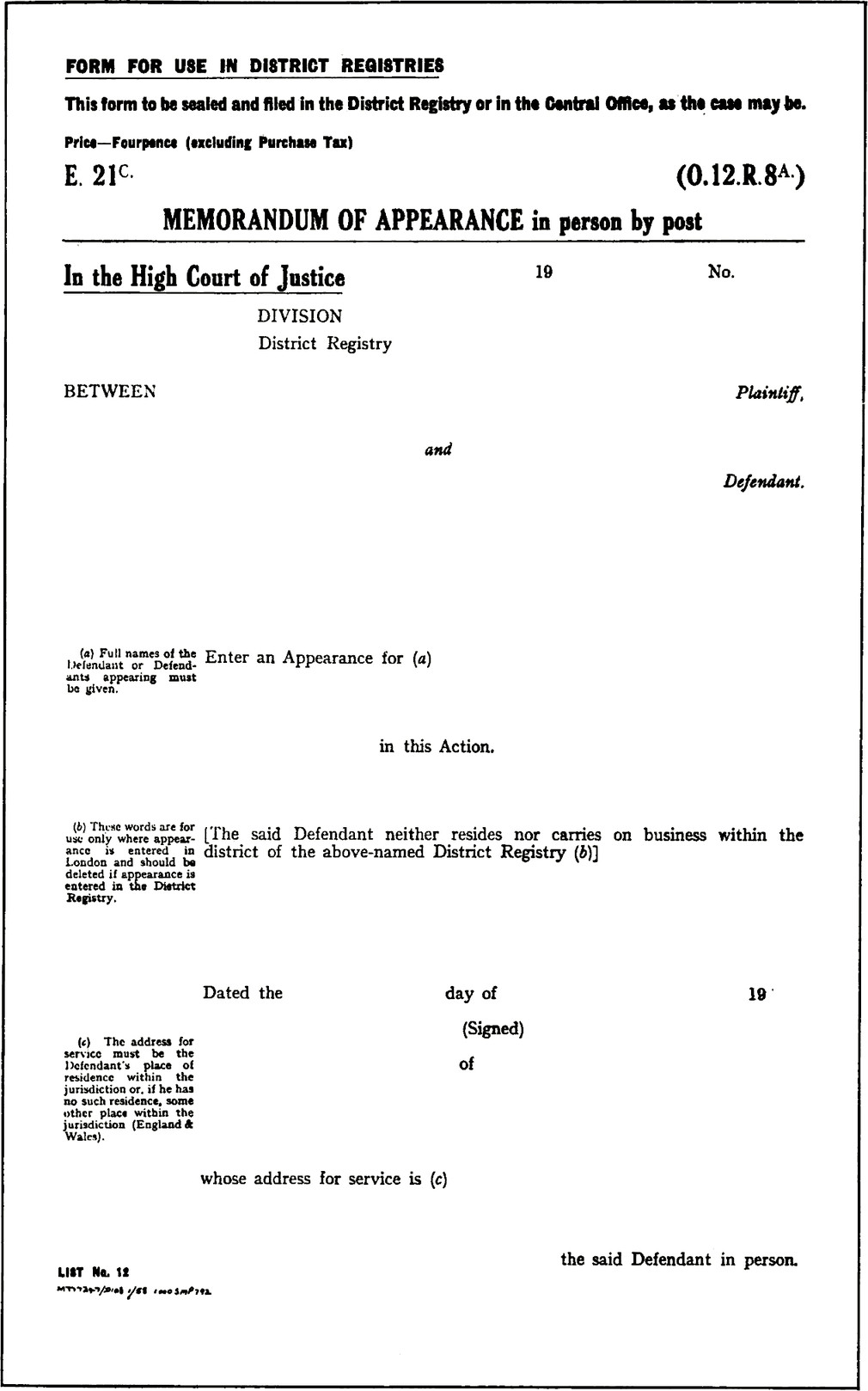 Form with title MEMORANDUM OF APPEARANCE in person by post, (0.12.R.8A), E. 21C. FORM FOR USE IN DISTRICT REGISTRIES. This form to be sealed and filed in the District Registry or in the Central Office, as the case may be. Price—Fourpence (excluding Purchase Tax). In the High Court of Justice. 19: blank field. No.: blank field. Division: blank field. District Registry: blank field. Between, blank field, Plaintiff and, blank field, Defendant. Enter an Appearance for (a), blank field, in this Action. (a) Full names of the Defendant or Defendants appearing must be given. \[The said Defendant neither resides nor carries on business within the district of the above-named District Registry (b)\] (b) These words are for use only where appearance is entered in London and should be deleted if appearance is entered in the District Registry. Dated the, blank field, day of blank field, 19. (Signed) blank field, of blank field. whose address for service is (c), blank field, the said Defendant in person. (c) The address for service must be the Defendant's place of residence within the jurisdiction or, if he has no such residence, some other place within the Jurisdiction (England & Wales).