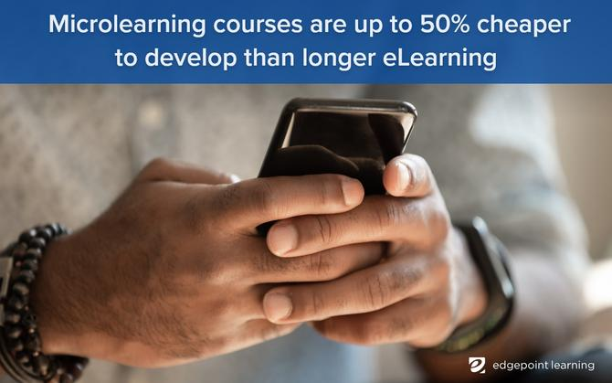 Microlearning courses are up to 50% cheaper to develop than longer eLearning