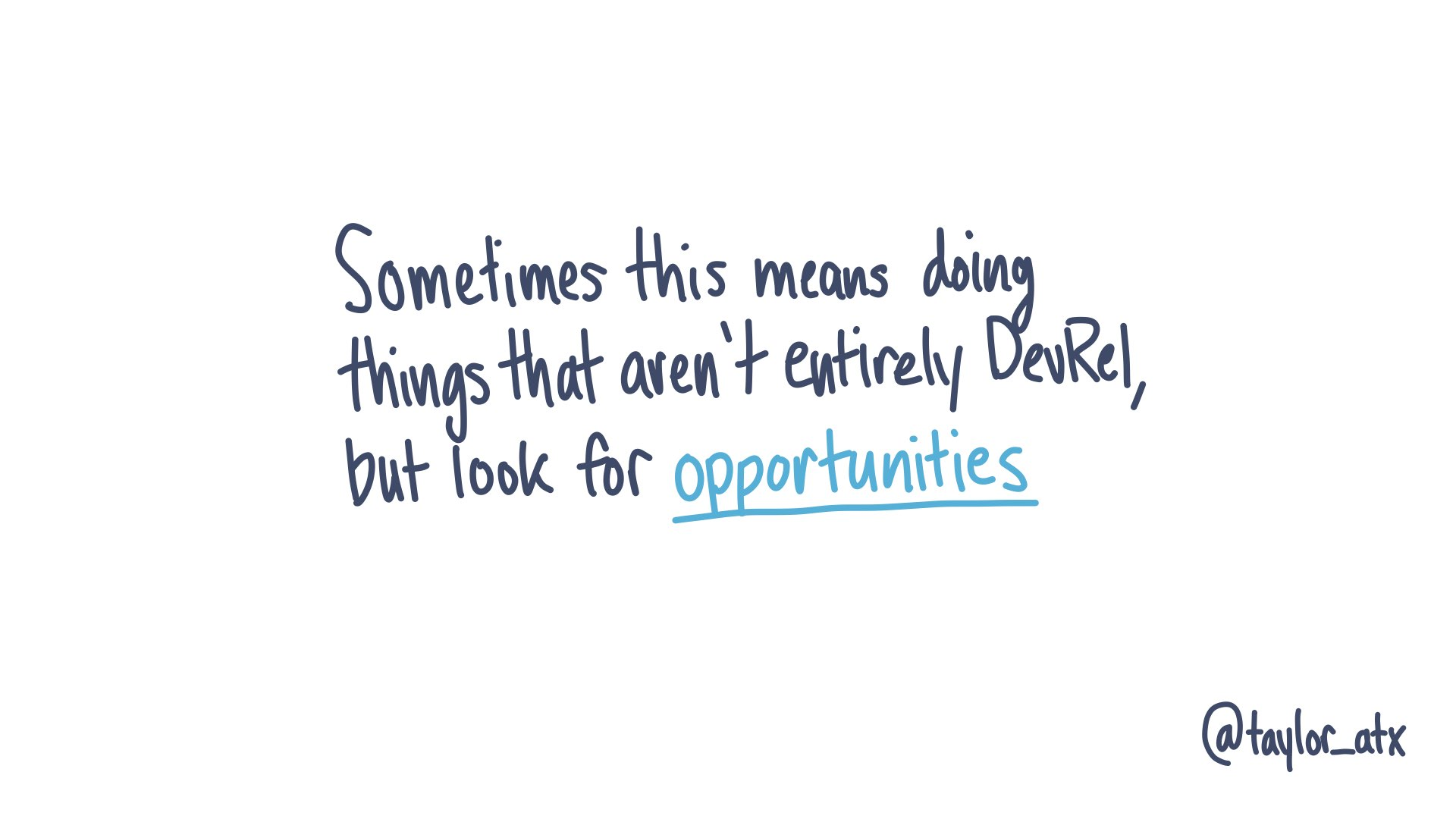 Sometimes this means doing things that aren't entirely DevRel, but look for opportunities
