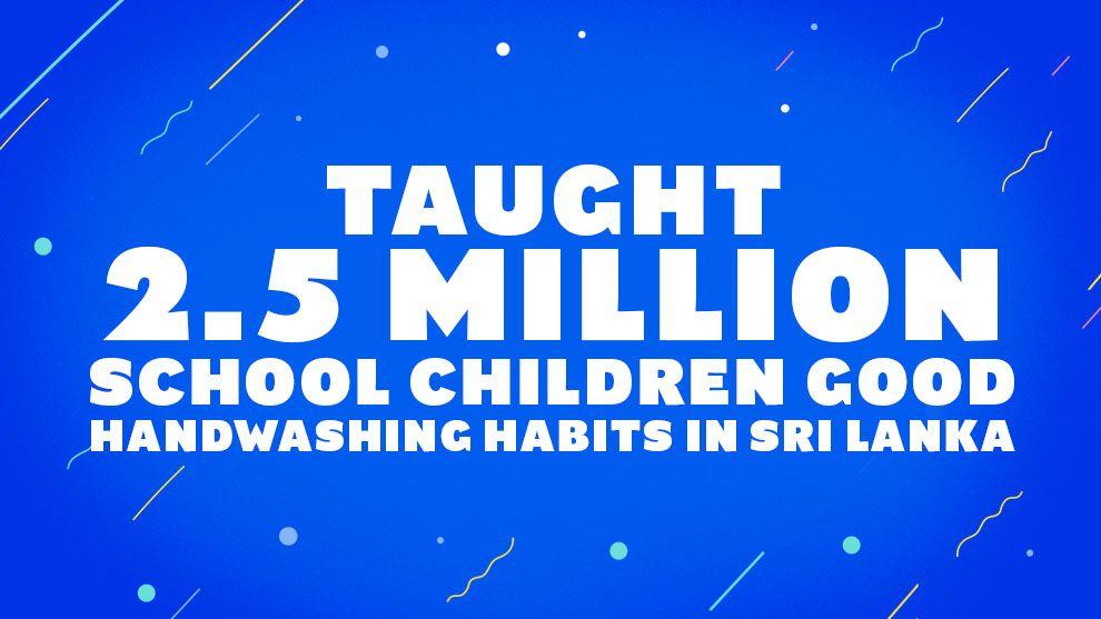 Taught 2.5 million school children good handwashing habits in Sri Lanka