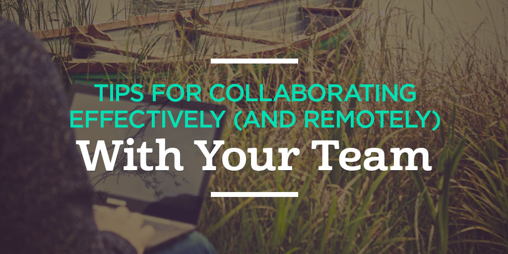 Tips for Collaborating Effectively (and Remotely) with Your Team