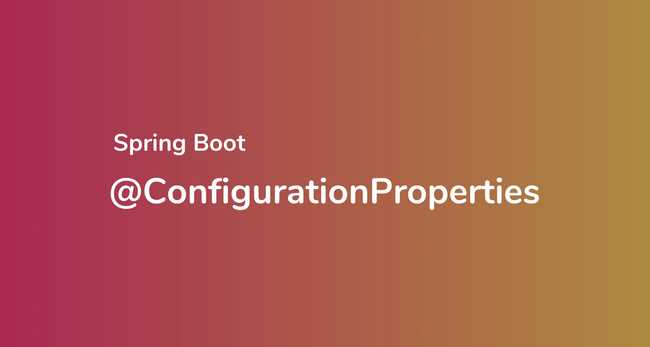 Spring Boot @ConfigurationProperties: Binding external configurations to POJO classes