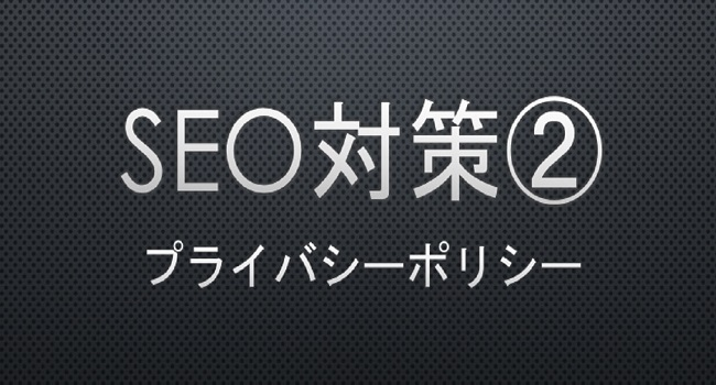 SEO measures② Privacy policy -プライバシーポリシーの重要性・必要性と書き方-