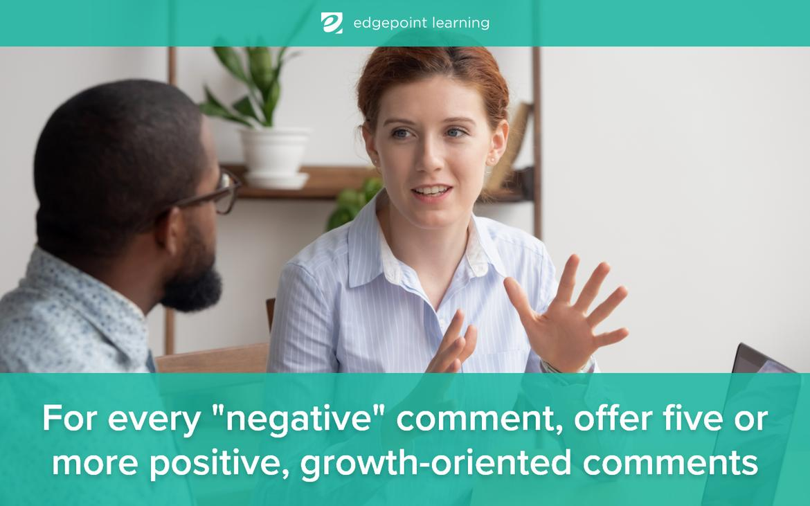 For every negative comment, offer five or more positive, growth-oriented comments