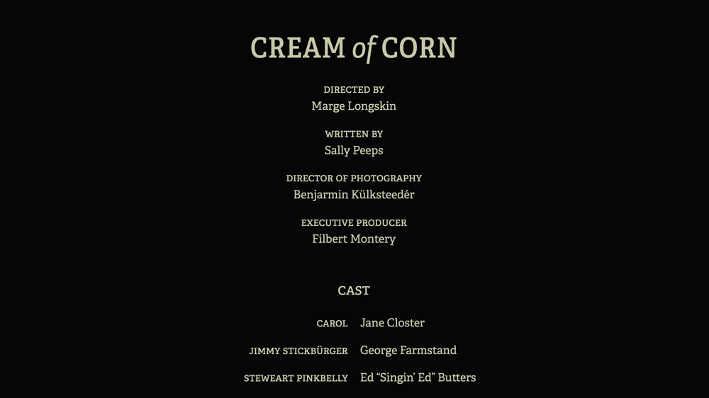 "Screenshot of text that looks like movie end credits. Cream of Corn. Directed by: Marge Longskin, Written by: Sally Peeps, Director of Photography: Benjarmin Külksteedér, Executive Producer: Filbert Montery. Cast, Carol: Jane Closter, Jimmy Stickbürger: George Farmstand, Steweart Pinkbelly: Ed ""Singin' Ed"" Butters."