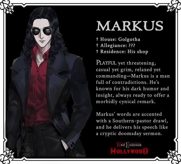 Markus. House: Golgotha. Allegiance: ???. Residence: His shop. Playful yet threatening, casual yet grim, relaxed yet commanding--Markus is a man full of contradictions. He's known for his dark humor and insight, always ready to offer a morbidly cynical remark. Markus' words are accented with a Southern-pastor drawl, and he delivers his speech like a cryptic doomsday sermon.