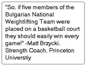 so if five members of the bulgarian national weightlifting team were placed on a basketball court they should easily win every game! quote by Matt Brzycki. Strength Coach of Princeton University