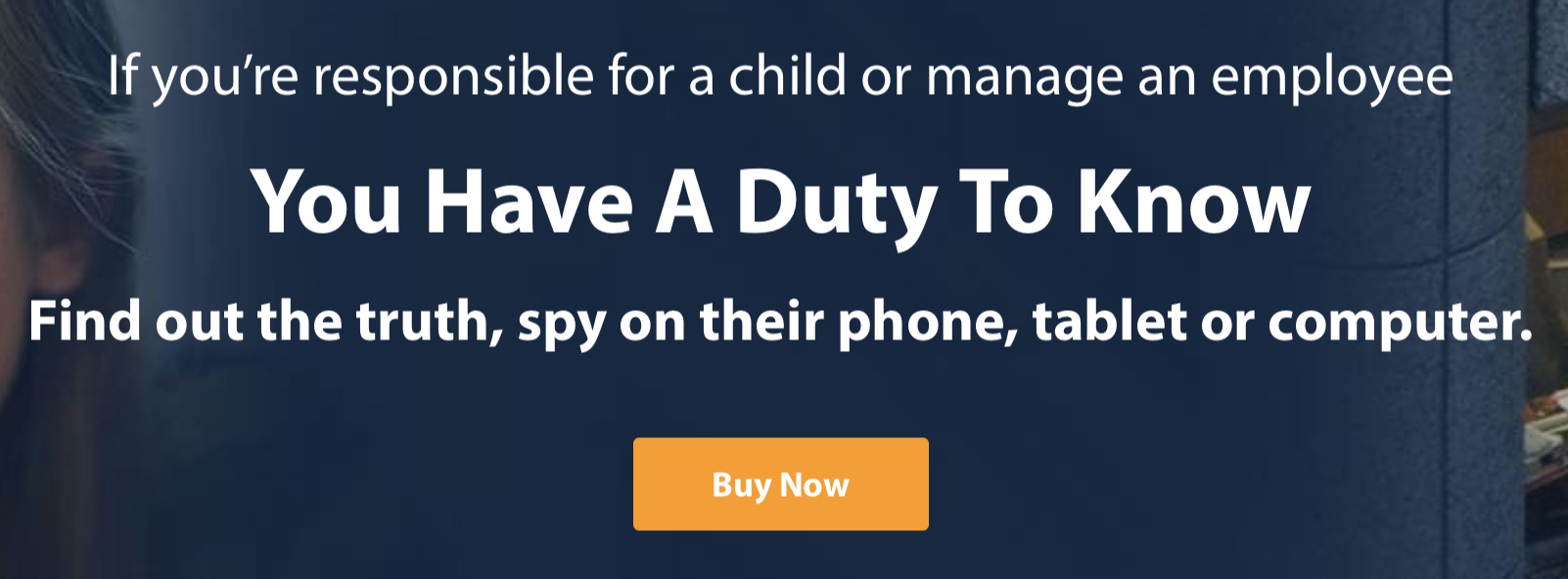 If you're responsible for a child or manage an employee You Have A Duty To Know. Find out the truth, spy on their phone, tablet or computer.