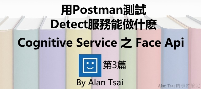[Cognitive Service之Face Api][03]人臉識別的AI服務 - 用Postman測試Detect服務能做什麽.jpg