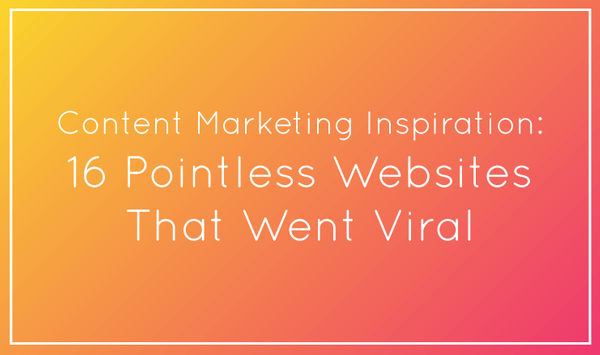 Content Marketing Inspiration: 16 Pointless Websites That Went Viral