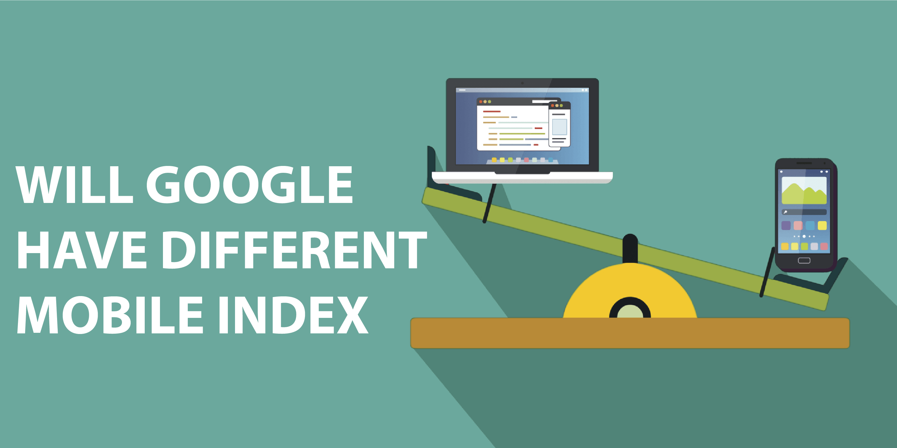 WILL GOOGLE HAVE DIFFERENT MOBILE INDEX AND DESKTOP INDEX
