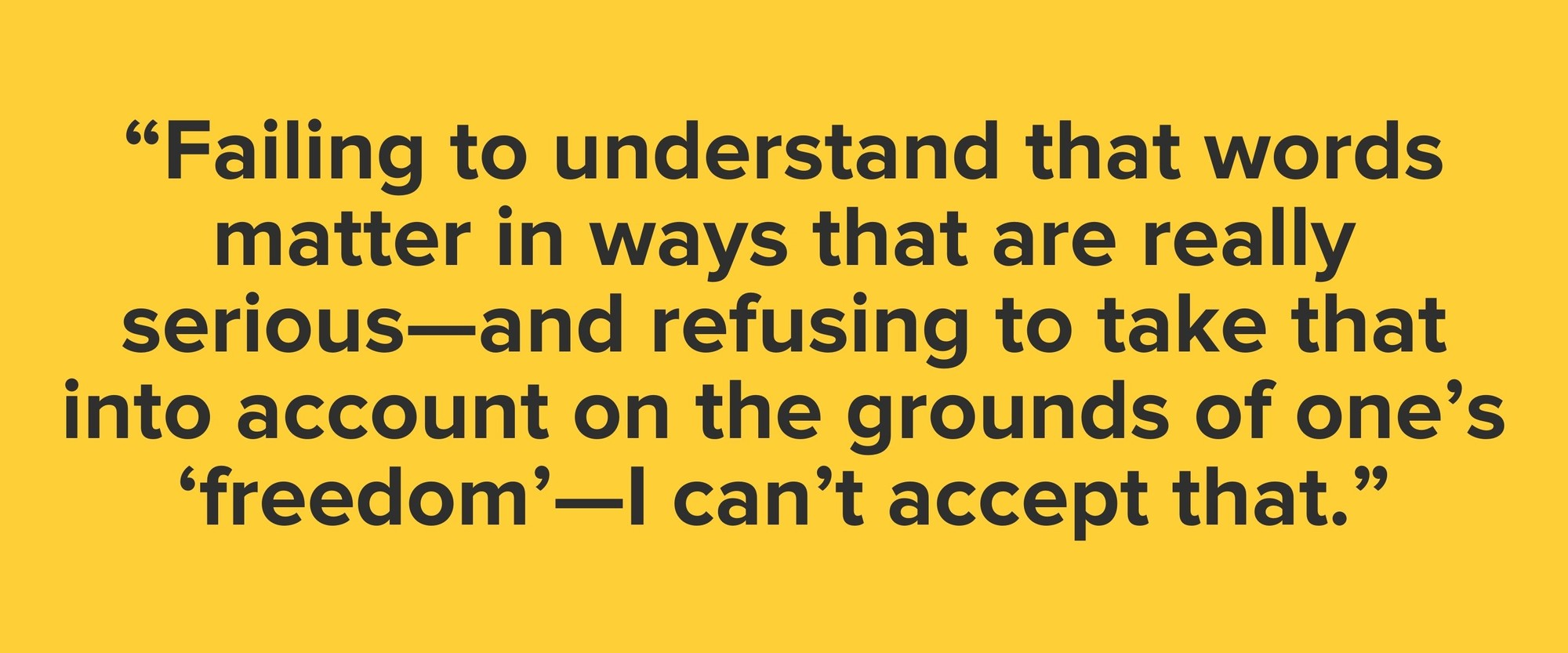 """""""Failing to understand that words matter in ways that are really serious—and refusing to take that into account on the grounds of one's 'freedom'—I can't accept that."""""""