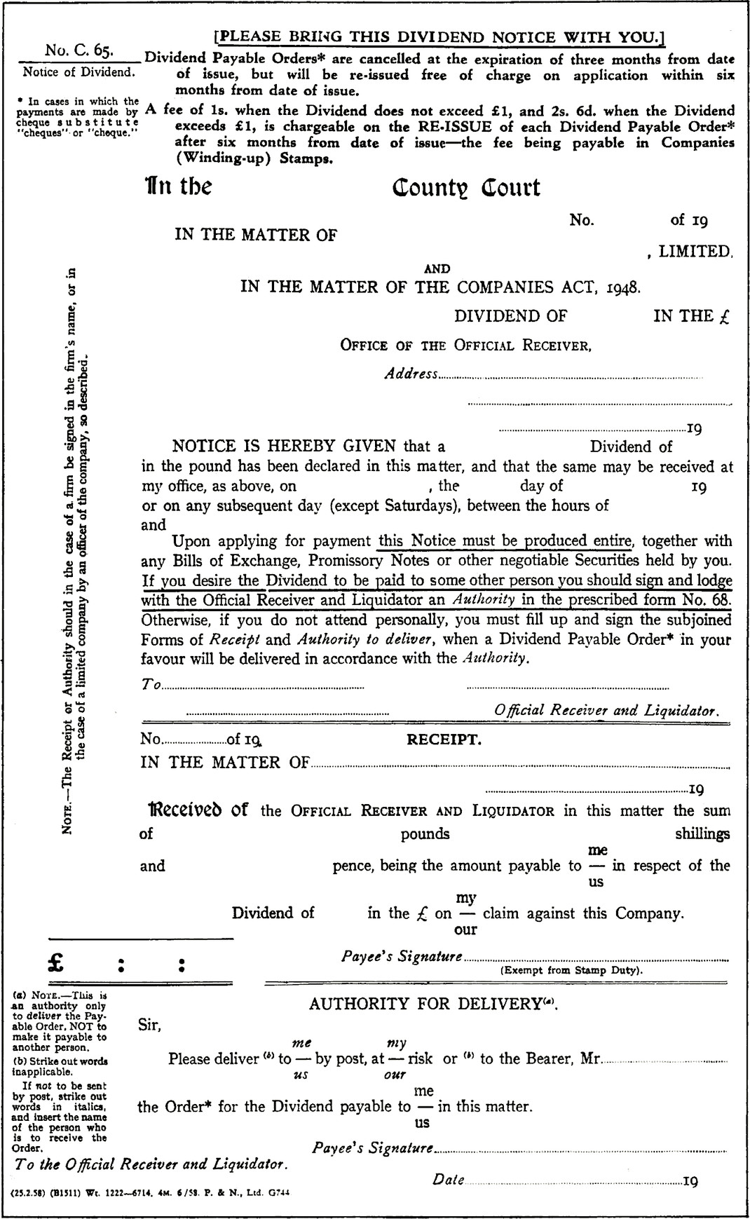 """Dividend form. Along the side of the page a note reads: The Receipt or Authority should in the case of a firm be signed in the firm's name, or in the case of a limited company by an officer of the company, so described. PLEASE BRING THIS DIVIDEND NOTICE WITH YOU. Side note reads: No. C. 65. Notice of Dividend. In cases in which the payments are made by cheque substitute """"cheques' or 'cheque.'. Dividend Payable Orders* are cancelled at the expiration of three months from date of issue, but will be re-issued free of charge on application within six months from date of issue. A fee of 1s. when the Dividend does not exceed £1, and 2s. 6d. when the Dividend exceeds £1, is chargeable on the RE-ISSUE of each Dividend Payable Order* after six months from date of issue—the fee being payable in Companies (Winding-up) Stamps. Main title for form: In the County Court, No. of 19. Field reads: """"In the matter of, blank field, limited"""". And in the matter of the companies act, 1948. dividend of, blank field, in the £. office of the official receiver, Field that reads """"Address"""". Notice is hereby given that a, blank field, Dividend of, blank field, in the pound has been declared in this matter, and that the same may be received at my office, as above, on blank field, the blank field day of 19 or on any subsequent day (except Saturdays), between the hours of blank field and blank field. Upon applying for payment this Notice must be produced entire, together with any Bills of Exchange, Promissory Notes or other negotiable Securities held by you. If_you desire the Dividend to be paid to some other person you should sign and lodge with the Official Receiver and Liquidator an Authority in the prescribed form No. 68. Otherwise, if you do not attend personally, you must fill up and sign the subjoined Forms of Receipt and Authority to deliver, when a Dividend Payable Order* in your favour will be delivered in accordance with the Authority,. Field that reads """"To"""". Signed by, Official Receiver """