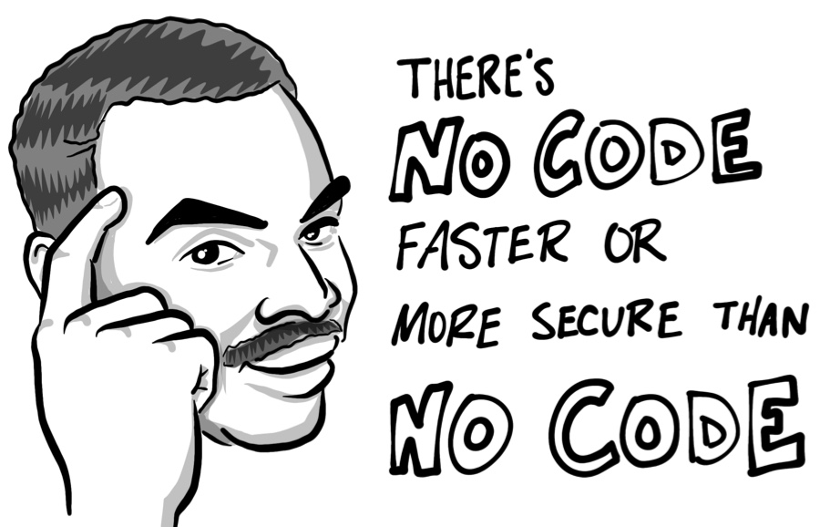 There's no code faster or more secure than no code