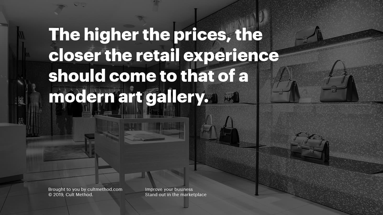 The higher the prices, the closer the retail experience should come to that of a modern art gallery