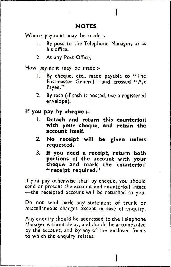 "Form with title NOTES. Where payment may be made :~ 1. By post to the Telephone Manager, or at his office. 2. At any Post Office. How payment may be made :- 1. By cheque, etc., made payable to ""The Postmaster General"" and crossed ""A/c Payee."""" 2. By cash (if cash is posted, use a registered envelope), If you pay by cheque :- 1. Detach and return this counterfoil with your cheque, and retain the account itself. 2. No receipt will be given unless requested. 3. If you need a receipt, return both portions of the account with your cheque and mark the counterfoil ""receipt required."" If you pay otherwise than by cheque, you should send or present the account and counterfoil intact —the receipted account will be returned to you. Do not send back any statement of trunk or miscellaneous charges except in case of enquiry. Any enquiry should be addressed to the Telephone Manager without delay, and should be accompanied by the account, and by any of the enclosed forms to which the enquiry relates."