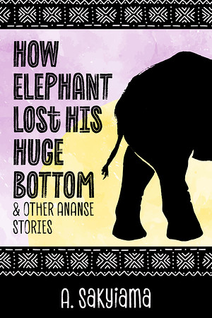 Cover of How Elephant Lost His Huge Bottom and Other Ananse Stories