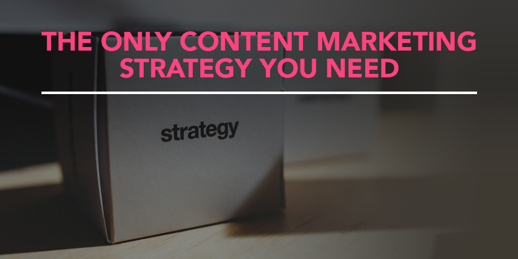 FEATURED_The-Only-Content-Marketing-Strategy-You-Need