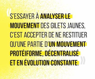 S'essayer à analyser le mouvement des Gilets Jaunes, c'est accepter de ne restituer qu'une partie d'un mouvement protéiforme, décentralisé et en évolution constante.