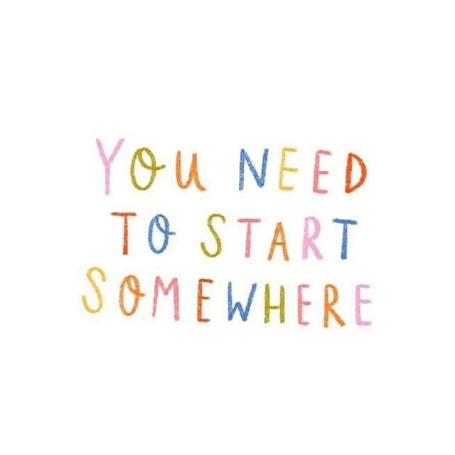 you need to start somewhere