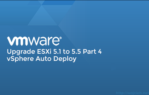 Upgrade ESXi 5.1 to 5.5 vSphere Auto Deploy