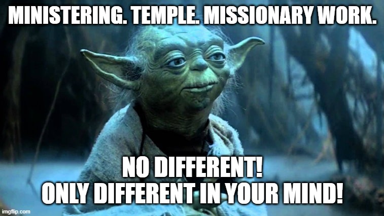 Ministering. Temple. Missionary work. No different! Only different in your mind!