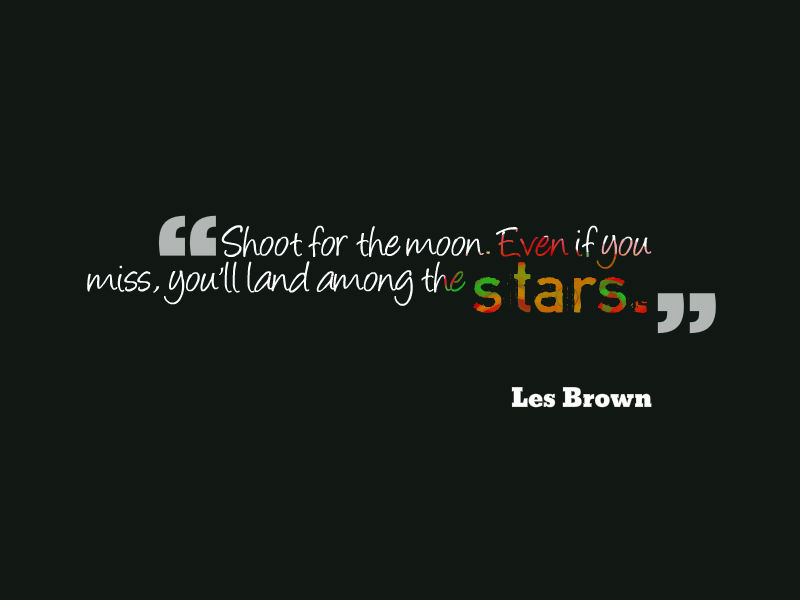 'Shoot for the moon. Even if you miss, you will land among the stars.' Les Brown quote.