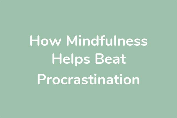 How Mindfulness Helps Beat Procrastination