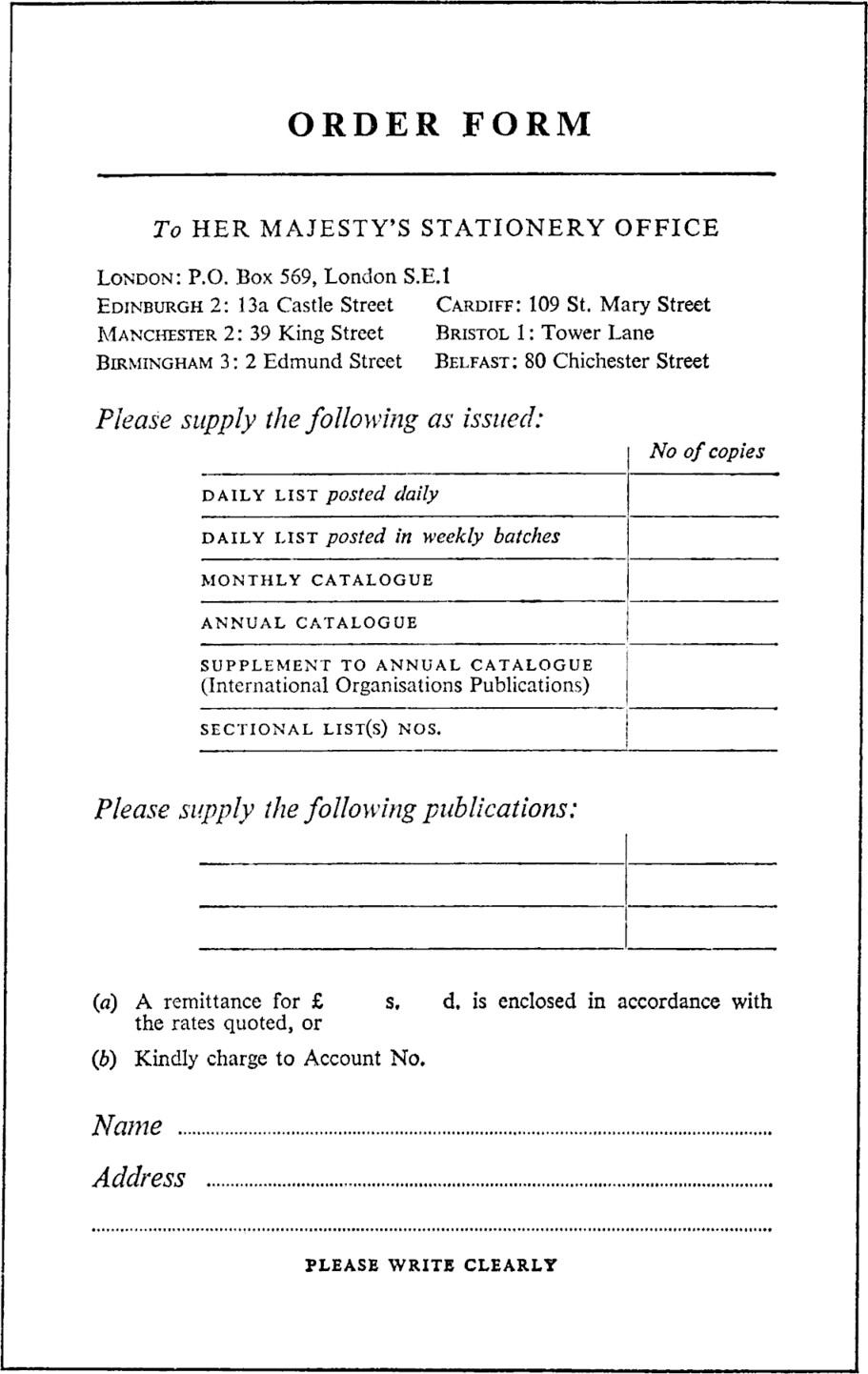 Form with title ORDER FORM. To HER MAJESTY'S STATIONERY OFFICE. London: P.O. Box 569, London S.E.1. EDINBURGH 2: 13a Castle Street. CARDIFF: 109 St. Mary Street. MANCHESTER 2: 39 King Street. BRISTOL 1: Tower Lane. BIRMINGHAM 3: 2 Edmund Street. BELFAST: 80 Chichester Street. Please supply the following as issued: Blank table with two columns. First column row headings: DAILY LIST posted daily, DAILY LIST posted in weekly batches, MONTHLY CATALOGUE, ANNUAL CATALOGUE, SUPPLEMENT TO ANNUAL CATALOGUE (International Organisations Publications), SECTIONAL LIST(S) NOS., Second column No of copies. Please supply the following publications: Blank table with two columns for entries. (a) A remittance for £, blank field, s., blank field, d. is enclosed in accordance with the rates quoted, or (b) Kindly charge to Account No. Name, blank field. Address, blank field. PLEASE WRITE CLEARLY.