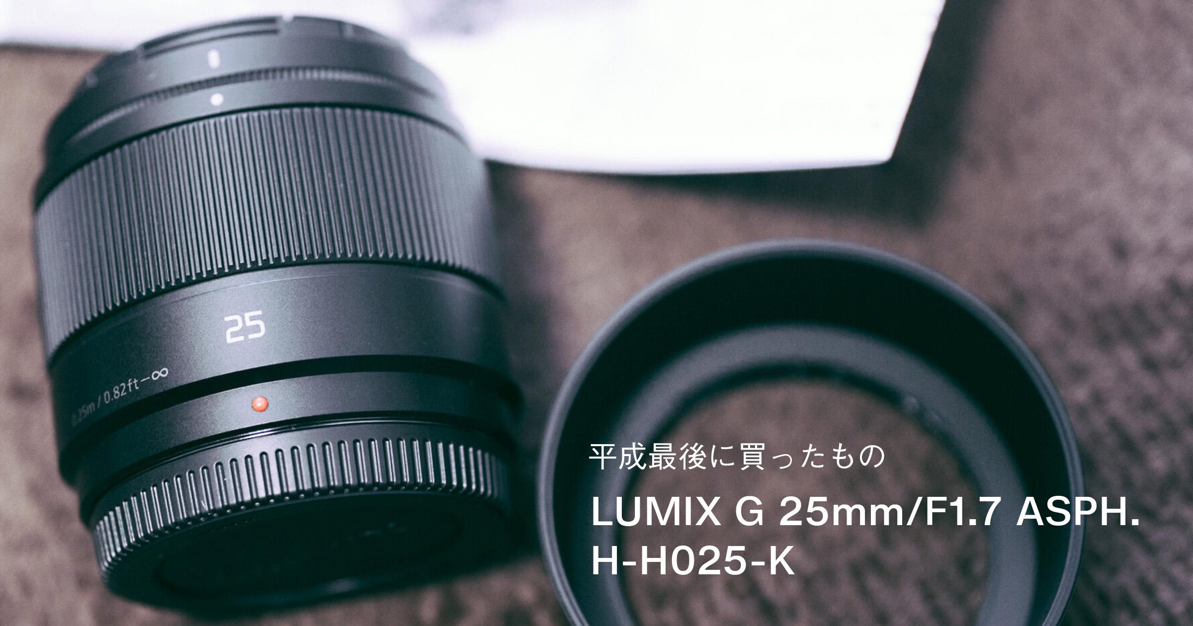 平成最後に買ったレンズ 「LUMIX G 25mm/F1.7 ASPH. H-H025-K」