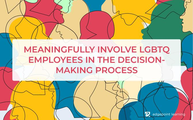 Meaningfully involve LGBTQ employees in the decision-making process
