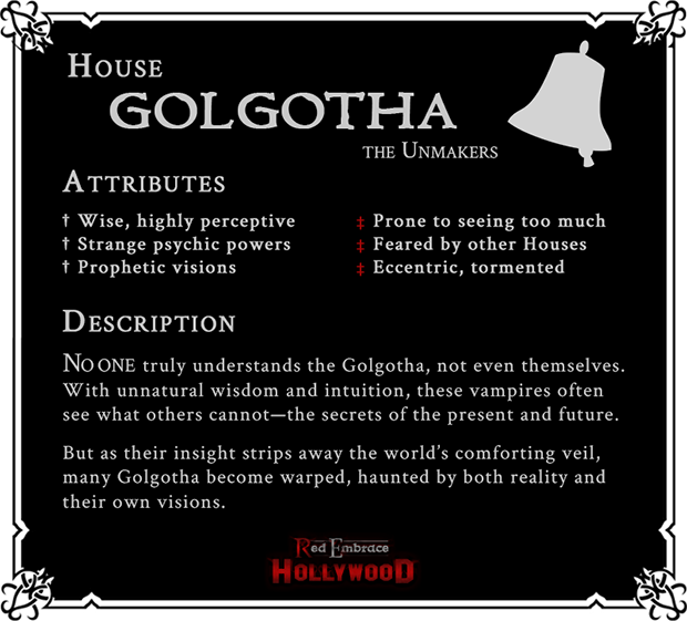 House Golgotha: The Unmakers. Attributes: (Positive) Wise, highly perceptive, strange psychic powers, prophetic visions; (Negative) Prone to seeing too much, feared by other Houses, eccentric, tormented. No one truly understands the Golgotha, not even themselves. With unnatural wisdom and intuition, these vampires often see what others cannot--the secrets of the present and future. But as their insight strips away the world's comforting veil, many Golgotha become warped, haunted by both reality and their own visions.