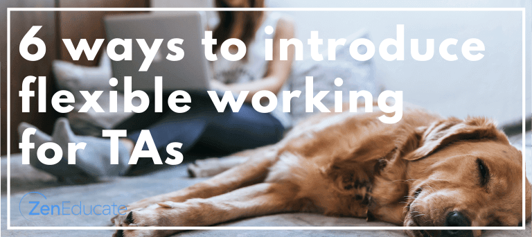 Six things to consider when planning flexible working for TAs