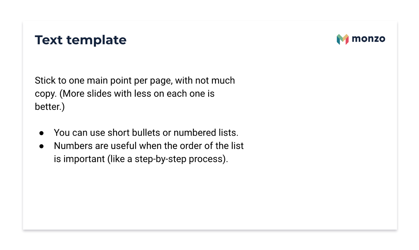 Monzo template slide. Text template. Stick to one point per page, with not much copy. (More slides with less on each one is better.)  You can use short bullets or numbered lists. Numbers are useful when the order of the list is important (like a step-by-step process).