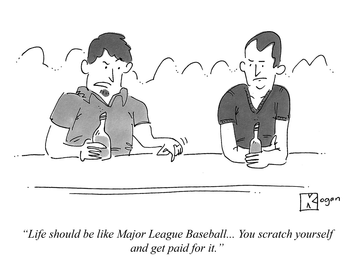 Life should be like Major League Baseball... You scratch yourself and get paid for it.