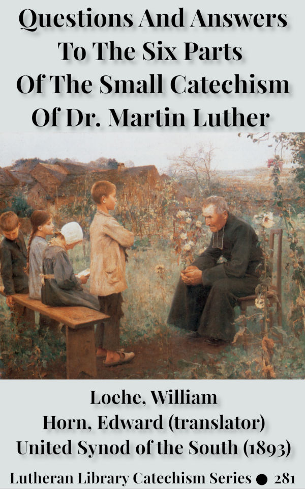 Questions and Answers to the Six Parts of the Small Catechism of Dr. Martin Luther by William Loehe