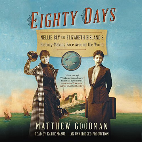 Eighty Days: Nellie Bly and Elizabeth Bisland's History-Making Race Around the World