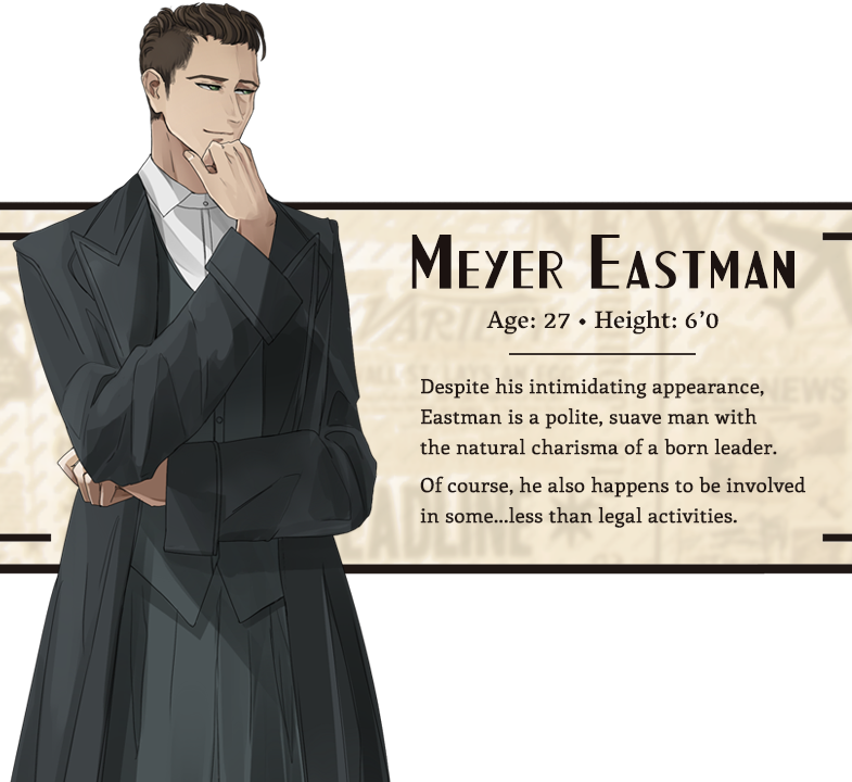 Meyer Eastman character bio; Age: 27, Height: 6'0, Hair: Dark brown, Eyes: Green; Despite his intimidating appearance, Eastman is a polite, suave man with the natural charisma of a born leader. Of course, he also happens to be involved in some...less than legal activities.