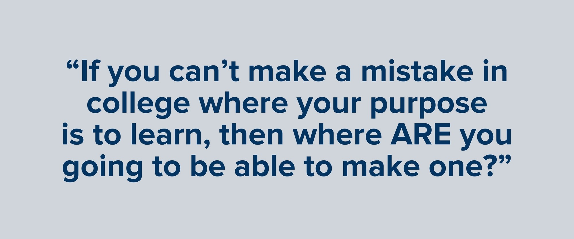"""""""If you can't make a mistake in college where your purpose is to learn, then where ARE you going to be able to make one?"""""""