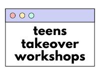 Teens Takeover Workshops