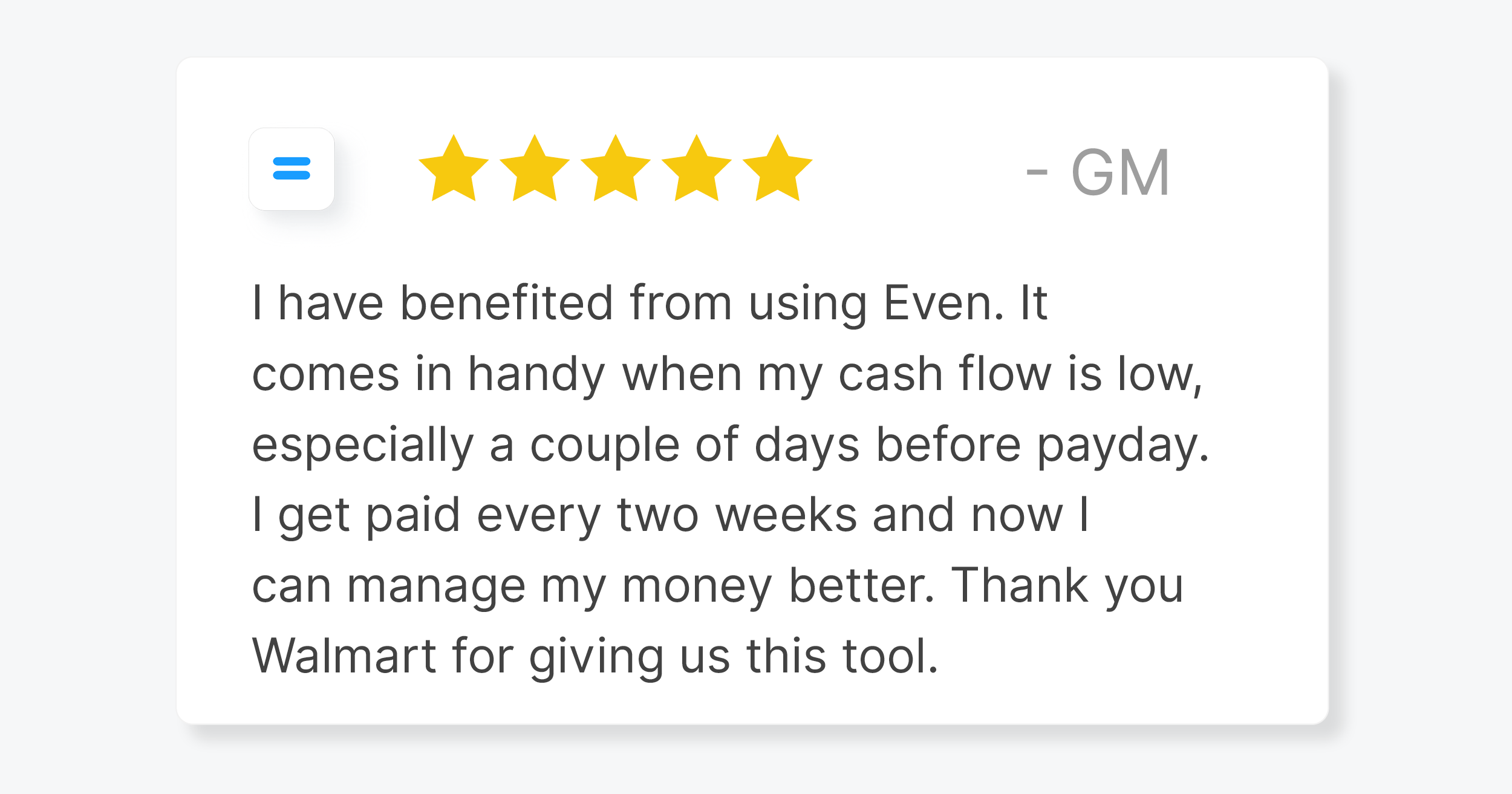 """A quote from an Even member, saying: """"""""I have benefited from using Even. It comes in handy when my cash flow is low, especially a couple of days before payday. I get paid every two weeks and now I can manage my money better. Thank you Walmart for giving us this tool."""""""