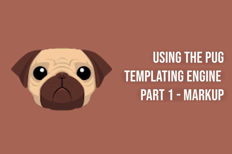 Using the Pug Templating Engine  Part 1 - Markup