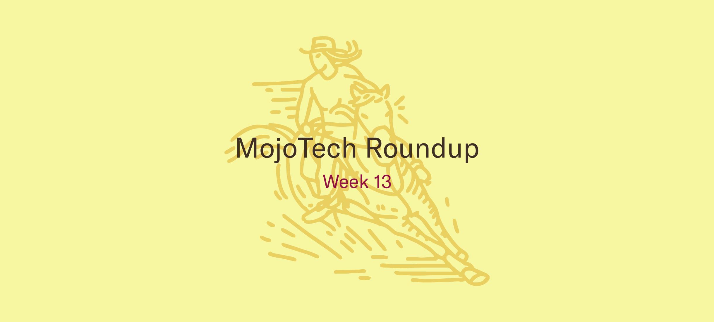 MojoTech Roundup week 13